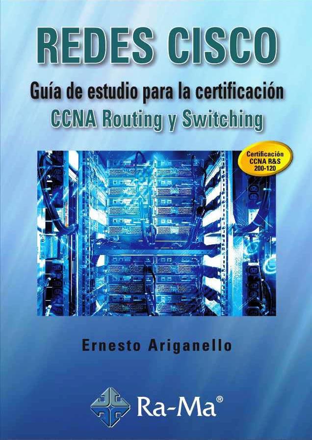 Redes CISCO: Guía de estudio para la certificación CCNA Routing y Switching – Ernesto Ariganello