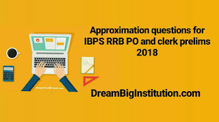 Approximation Questions for IBPS RRB PO & Clerk  Prelims 2018 - Dream Big