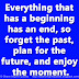 Everything that has a beginning has an end, so forget the past, plan for the future, and enjoy the moment.