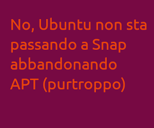 No, Ubuntu non sta passando a Snap abbandonando APT (purtroppo)