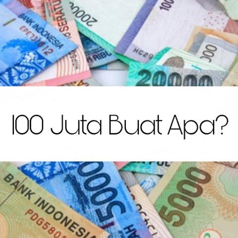 Buat Apa Uang 100 Juta?