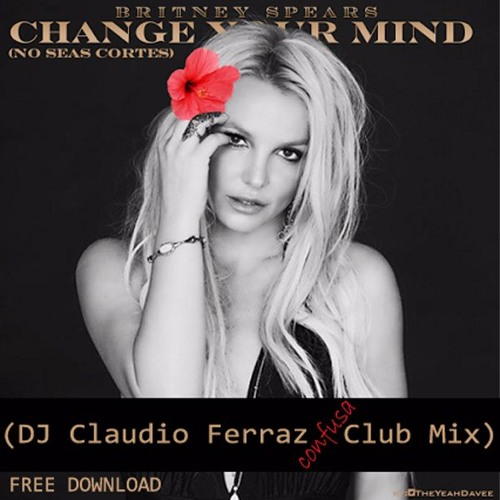 Britney Spears - Change Your Mind (No Seas Cortes) (DJ Claudio Ferraz Remixes)