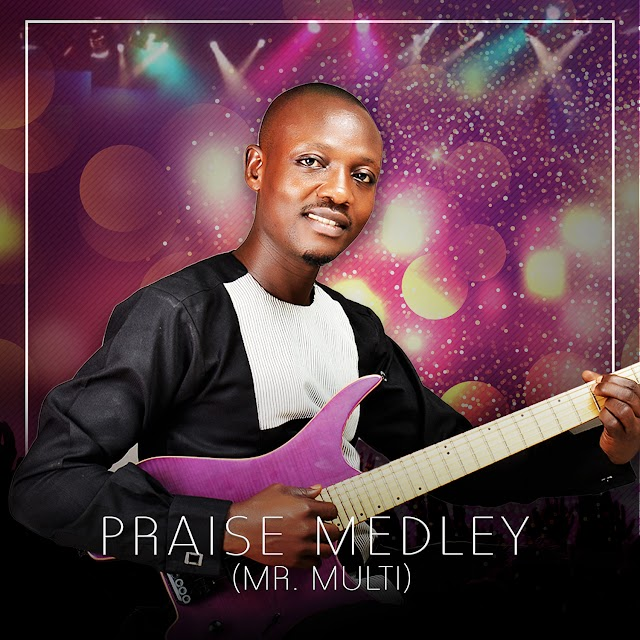 NEW MUSIC:Praise Medley- Mr. Multi