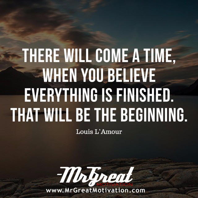 There will come a time when you believe everything is finished. Yet that will be the beginning - Louis L'Amour