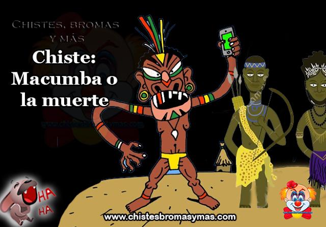 Chiste: Macumba o la muerte, van 2 tíos por la jungla y los pilla una tribu.  Se los llevan al poblado atados con cuerdas y los ponen delante del jefe.