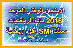 الامتحان الوطني الموحد مادة الرياضيات 2016 الدورة العادية مع التصحيح-مسلك علوم رياضية- أ و ب SM- موقع المقرر لكم الشامل