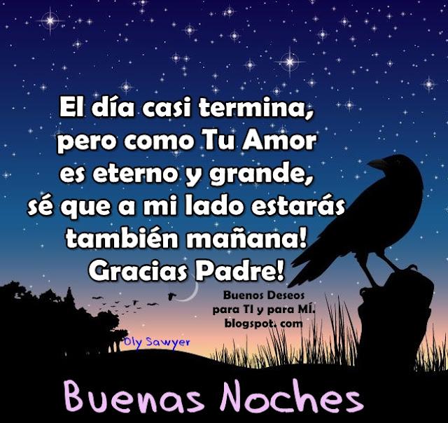El día casi termina, pero como tu Amor es eterno y grande, sé que a mi lado estarás también mañana! Gracias Padre !  BUENAS NOCHES !