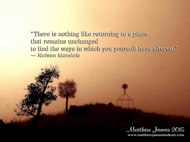 'There is nothing like returning to a place that remains unchanged to find the ways in which you yourself have altered' - Nelson Mandela