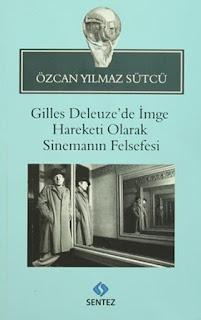 Özcan Yılmaz Sütcü - Gilles Deleuzede İmge Hareketi Olarak Sinemanın Felsefesi
