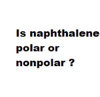 Is naphthalene polar or nonpolar ?