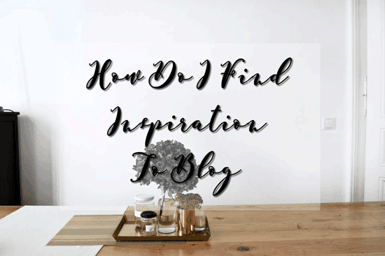 How Do I Find Inspiration To Blog