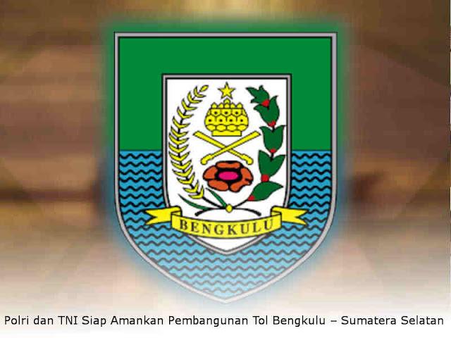 Polri dan TNI Siap Amankan Pembangunan Tol Bengkulu – Sumatera Selatan