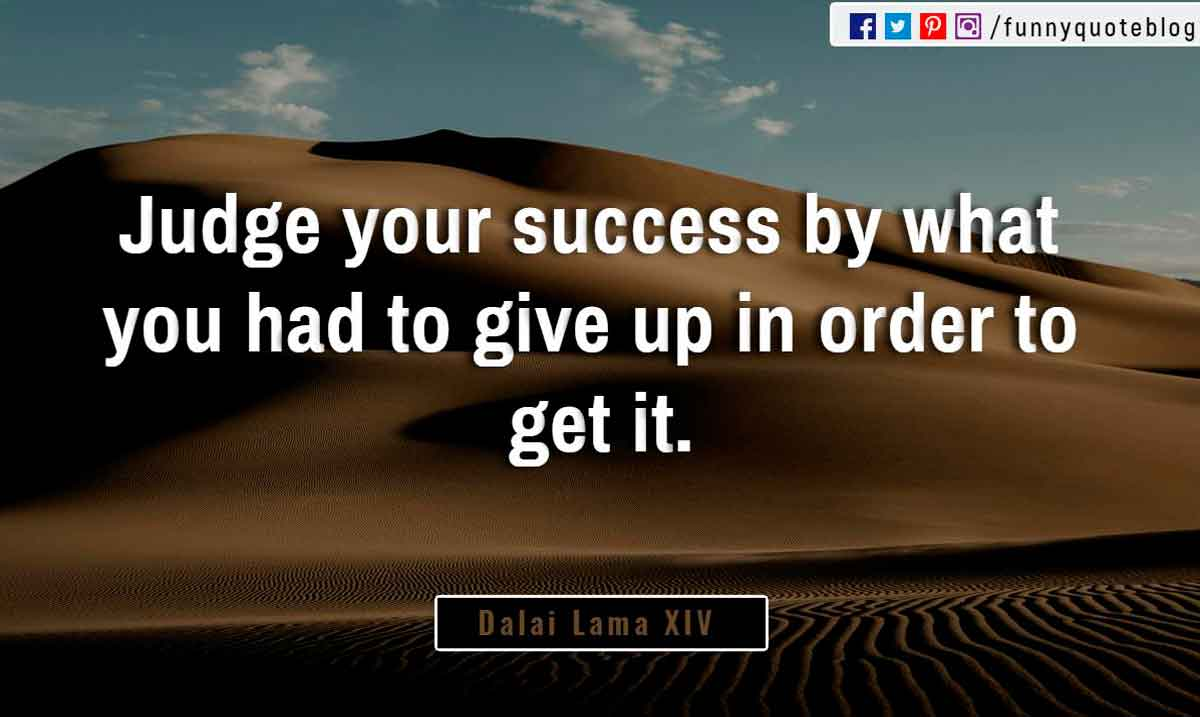 """Judge your success by what you had to give up in order to get it."" ― Dalai Lama XIV Quote"