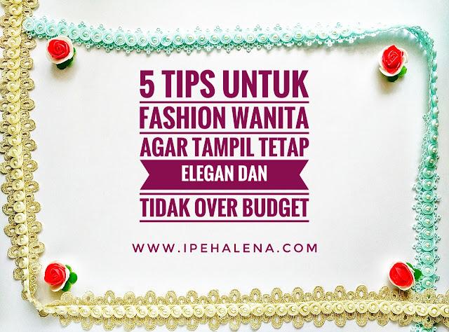 5 Tips Untuk Fashion Wanita Agar Tampil Tetap Elegan Dan Tidak Over Budget