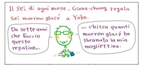 Il sei di ogni mese, Giova-chang regala sei marron glace' a Yoko. Da sette anni che faccio questo regalino… … chissa quanti marron glace' ha sbranato la mia mogliettina.