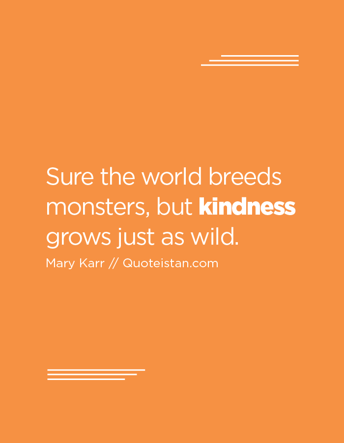 Sure the world breeds monsters, but kindness grows just as wild.