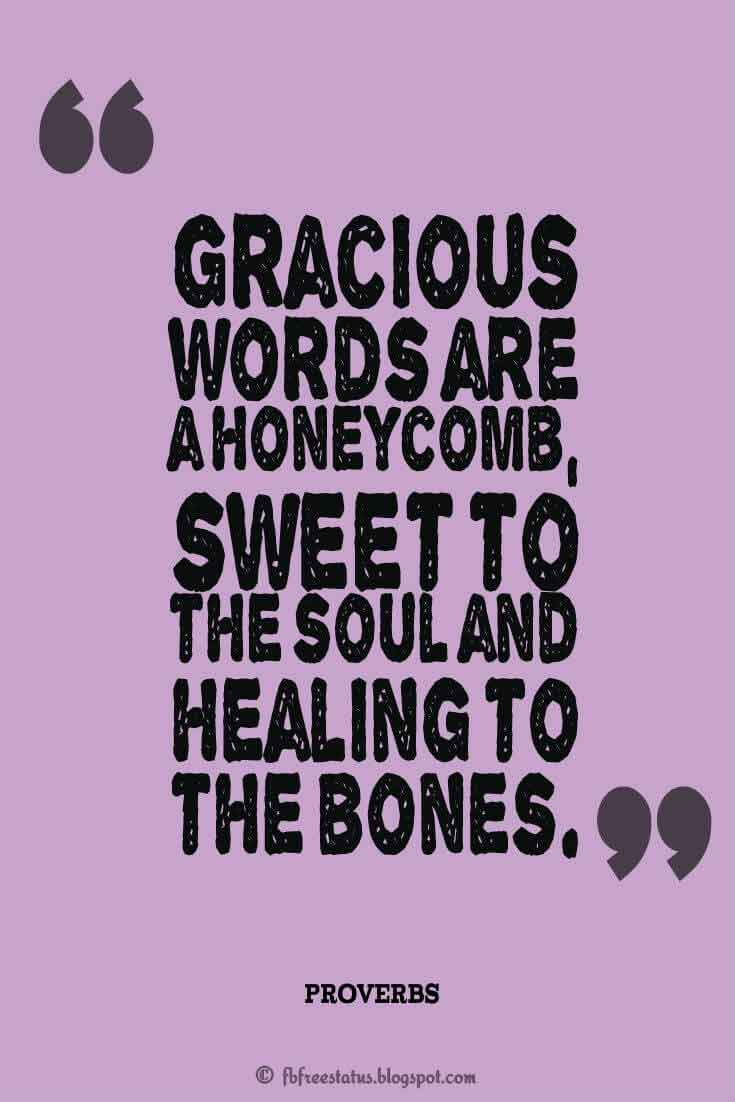 "Gracious words are a honeycomb, sweet to the soul and healing to the bones."" ? Proverbs"