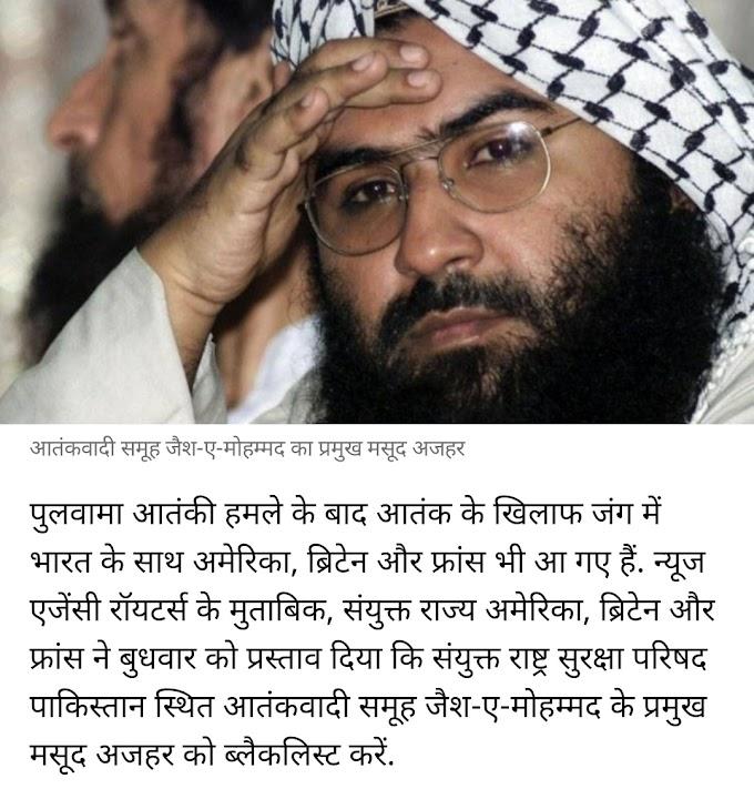 भारत की कूटनीतिक जित, UNSC के सारे मुख्य देशो ने कहा मशूद अज़हर को ब्लैकलिस्ट करो.