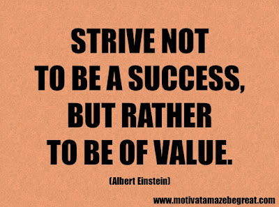 "Success Quotes And Sayings About Life: ""Strive not to be a success, but rather to be of value."" – Albert Einstein"