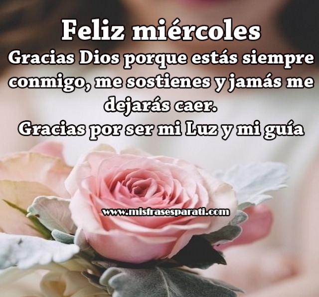 Feliz miércoles Gracias Dios porque estás siempre conmigo, me sostienes y jamás me dejarás caer. Gracias por ser mi Luz y mi guía