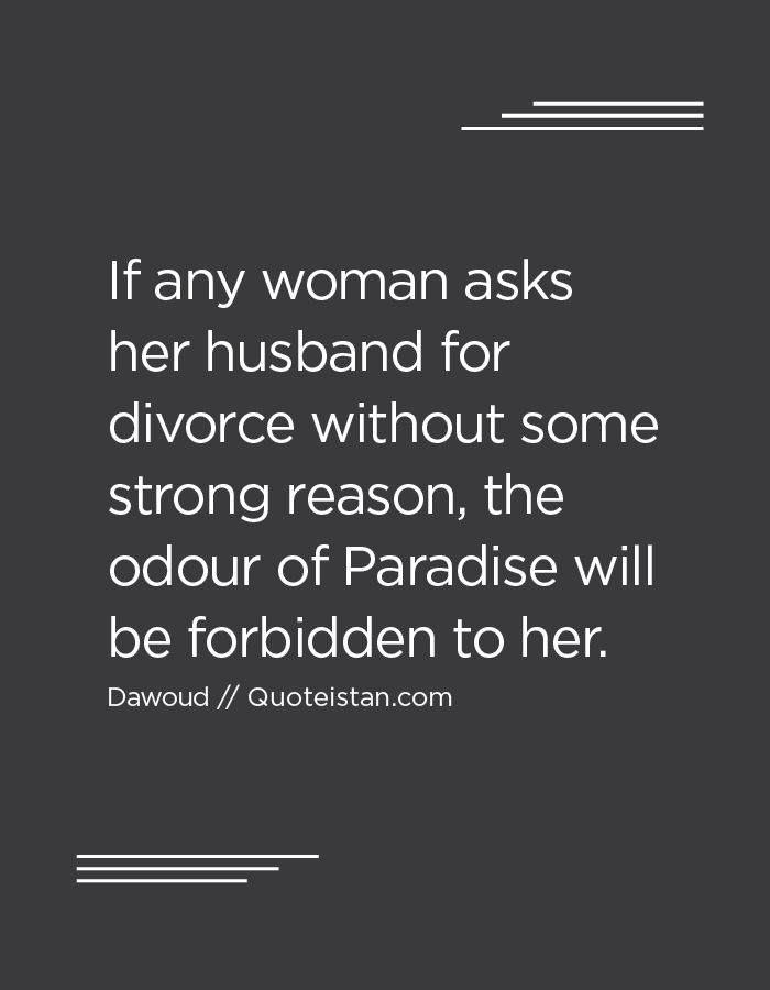 If any woman asks her husband for divorce without some strong reason, the odour of Paradise will be forbidden to her.
