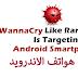 عاجل فيروس الفدية WannaCry يعود مجددا وهده المرة يصيب هواتف الاندرويد