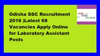Odisha SSC Recruitment 2016 |Latest 68 Vacancies Apply Online for Laboratory Assistant Posts