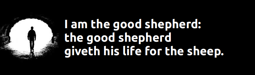 YESUS: I am the good shepherd: the good shepherd giveth his life for the sheep. John 10:11