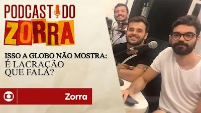 Podcast do Zorra #13: Isso a Globo Não Mostra: é lacração que fala?
