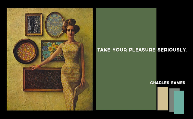 """Take your pleasure seriously."" Charles Eames"