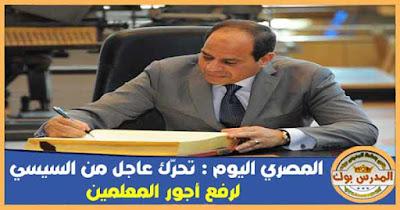 المصري اليوم : تحرّك عاجل من السيسي لرفع أجور المعلمين