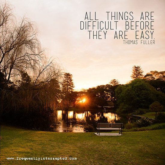 all things are difficult before they are easy essay All things are difficult before they were easy quote find all the best picture quotes, sayings and quotations on picturequotescom all things are difficult before they were easy create your own version.