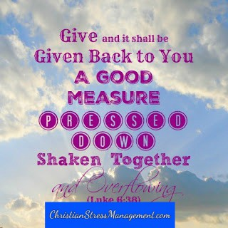 Give and it shall be given back to you, a good measure, pressed down, shaken together and overflowing Luke 6:38