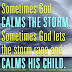 Sometimes God calms the storm, Sometimes God lets the storm rage and calms his child.