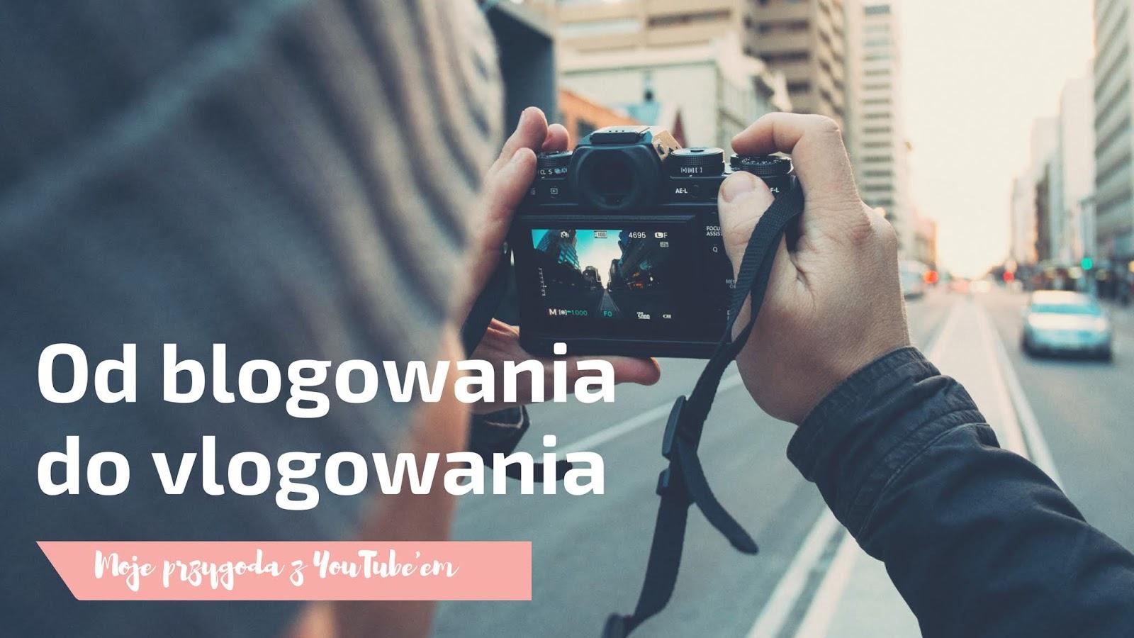 Od blogowania do vlogowania | Moje przygoda z YouTube'em