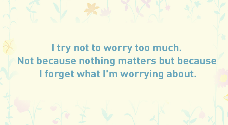 01/ I try not to worry too much. Not because nothing matters but because I forget what I'm worrying about.