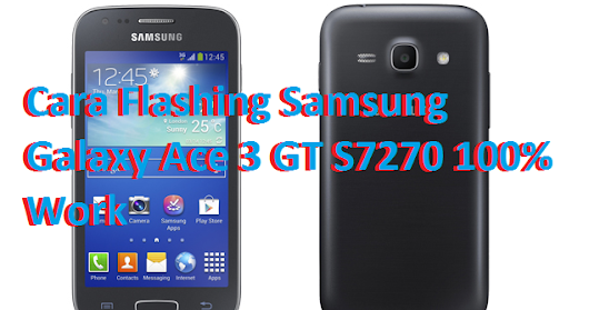 Cara Flashing Samsung Galaxy Ace 3 GT S7270 100% Work