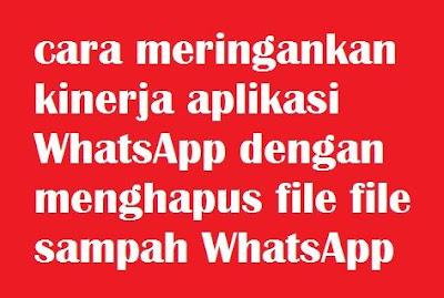 Bagaimana cara mengatasi aplikasi WhatsApp yang lambat cara meringankan kinerja aplikasi WhatsApp dengan menghapus file file sampah WhatsApp