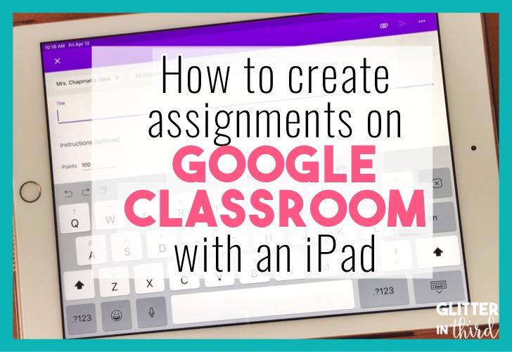 How to create assignments in Google Classroom using an Ipad