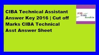 CIBA Technical Assistant Answer Key 2016 | Cut off Marks CIBA Technical Asst Answer Sheet