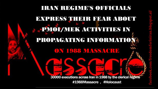 IRAN REGIME'S OFFICIALS EXPRESS THEIR FEAR ABOUT PMOI/MEK ACTIVITIES IN PROPAGATING INFORMATION ON 1988 MASSACRE