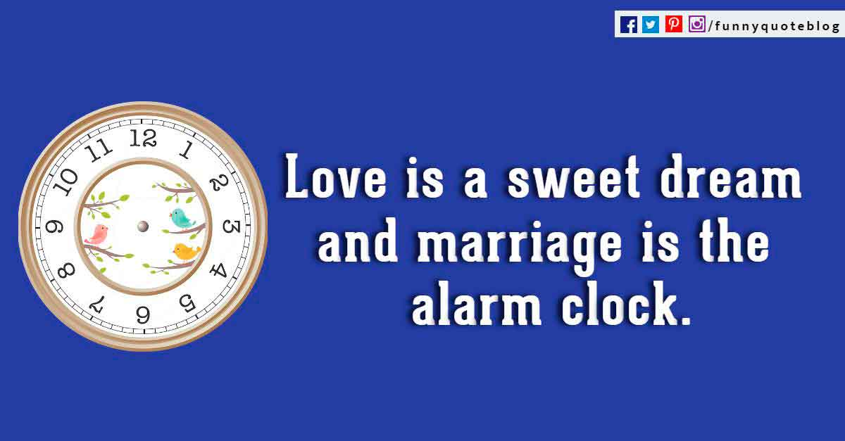 Love is a sweet dream and marriage is the alarm clock. ? Jewish Proverb