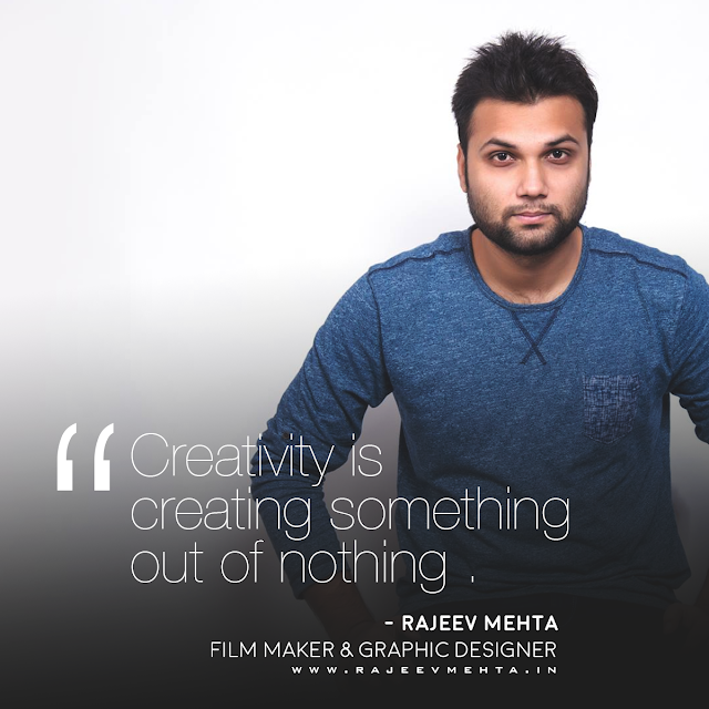 Creativity is creating something out of nothing . - Rajeev Mehta (Film Maker & Graphic Designer )