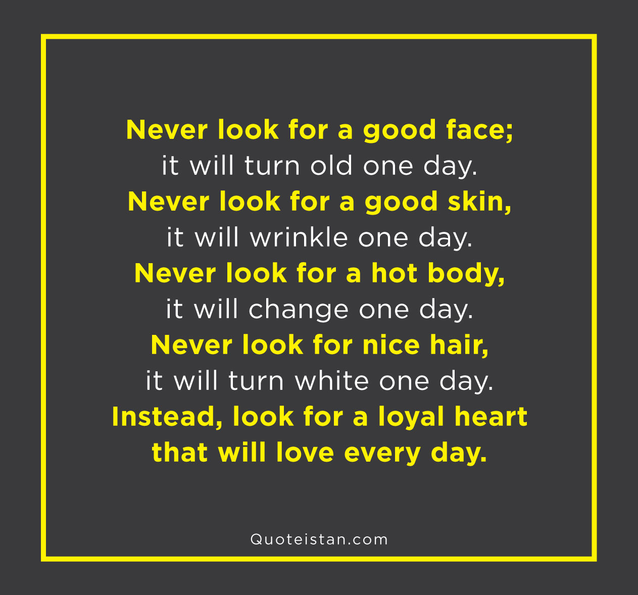 Never look for a good face; it will turn old one day. Never look for a good skin, it will wrinkle one day. Never look for a hot body, it will change one day. Never look for nice hair, it will turn white one day. Instead, look for a loyal heart that will love every day.