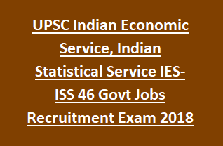 UPSC Indian Economic Service, Indian Statistical Service IES- ISS 46 Govt Jobs Recruitment Exam Pattern 2018 Apply Online
