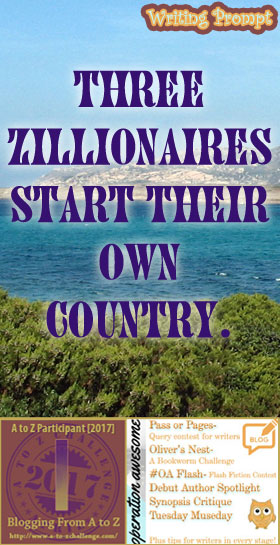 #AtoZchallenge 2017 Operation Awesome Ideas to Spark Your Next Story #WritingPrompt Three Zillionaires start their own country.