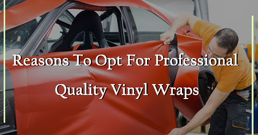 Reasons To Opt For Professional Quality Vinyl Wraps