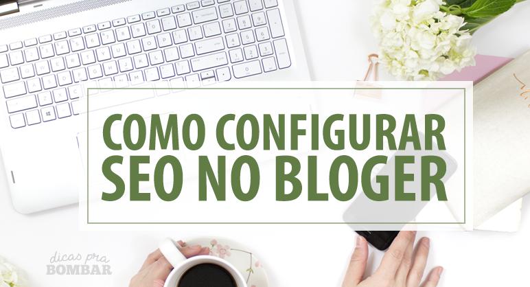 Como configurar SEO no blogger? Leia o tutorial abaixo.