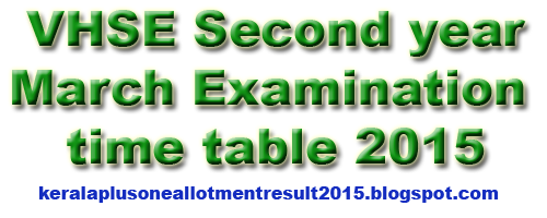 Kerala Vocational Higher Secondary Education (VHSE) Second Year exam time table for March 2015 has been published. The VHSE examination will be started from March 9 to 30 , 2015.