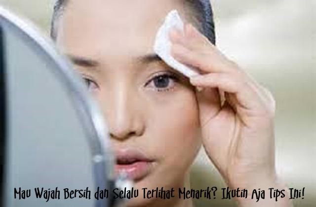 Mau Wajah Bersih dan Selalu Terlihat Menarik? Ikutin Aja Tips Ini!